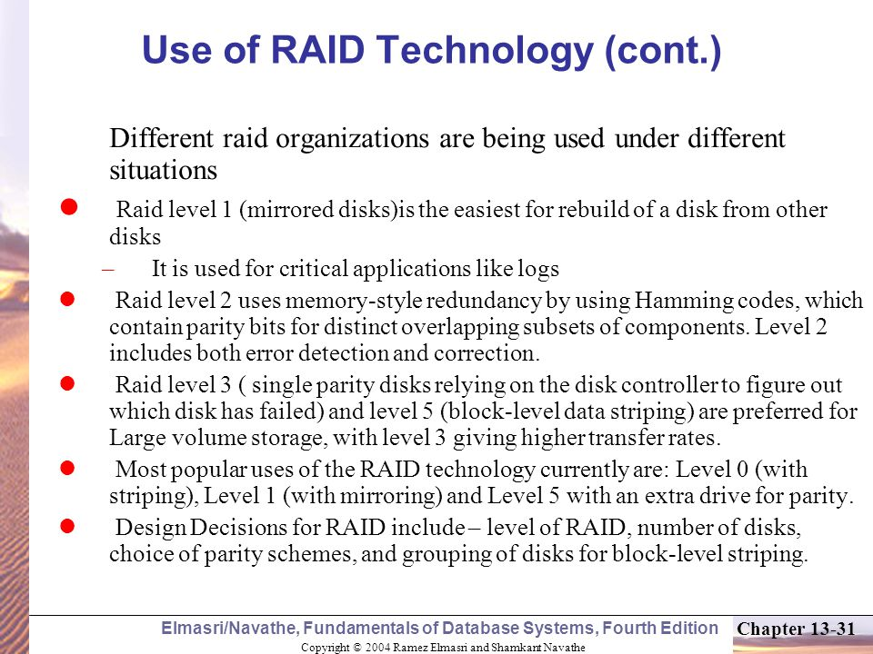 Copyright © 2004 Ramez Elmasri and Shamkant Navathe Elmasri/Navathe, Fundamentals of Database Systems, Fourth Edition Chapter 13-31 Use of RAID Technology (cont.) Different raid organizations are being used under different situations Raid level 1 (mirrored disks)is the easiest for rebuild of a disk from other disks – It is used for critical applications like logs Raid level 2 uses memory-style redundancy by using Hamming codes, which contain parity bits for distinct overlapping subsets of components.