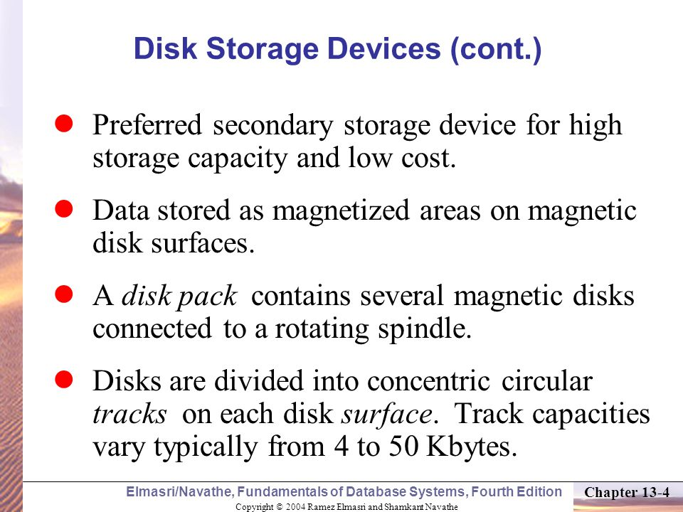 Copyright © 2004 Ramez Elmasri and Shamkant Navathe Elmasri/Navathe, Fundamentals of Database Systems, Fourth Edition Chapter 13-4 Disk Storage Devices (cont.) Preferred secondary storage device for high storage capacity and low cost.