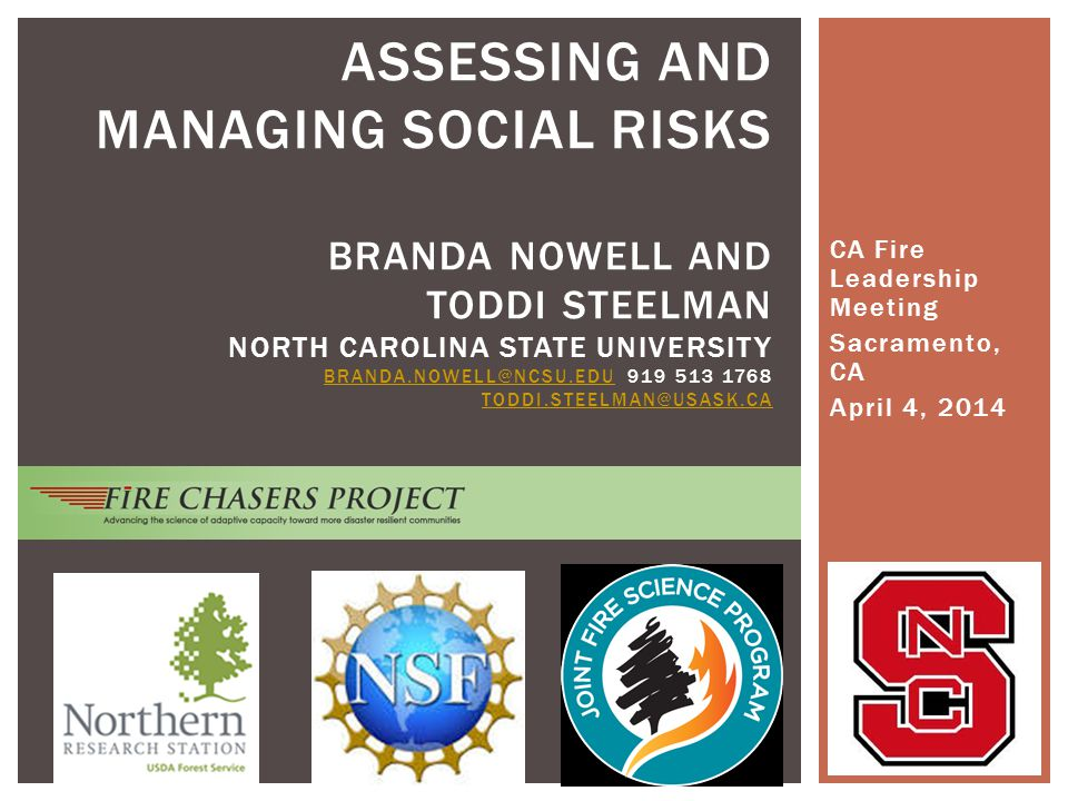 CA Fire Leadership Meeting Sacramento, CA April 4, 2014 ASSESSING AND MANAGING SOCIAL RISKS BRANDA NOWELL AND TODDI STEELMAN NORTH CAROLINA STATE UNIVERSITY BRANDA.NOWELL@NCSU.EDU 919 513 1768 TODDI.STEELMAN@USASK.CA BRANDA.NOWELL@NCSU.EDU TODDI.STEELMAN@USASK.CA