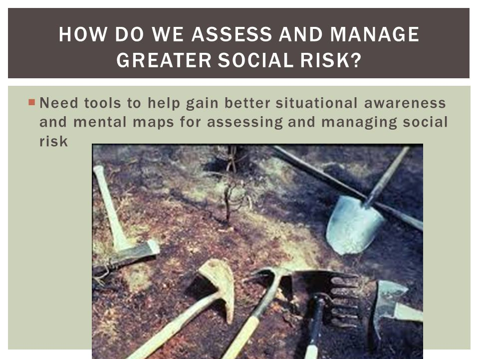 Need tools to help gain better situational awareness and mental maps for assessing and managing social risk HOW DO WE ASSESS AND MANAGE GREATER SOCIAL RISK?