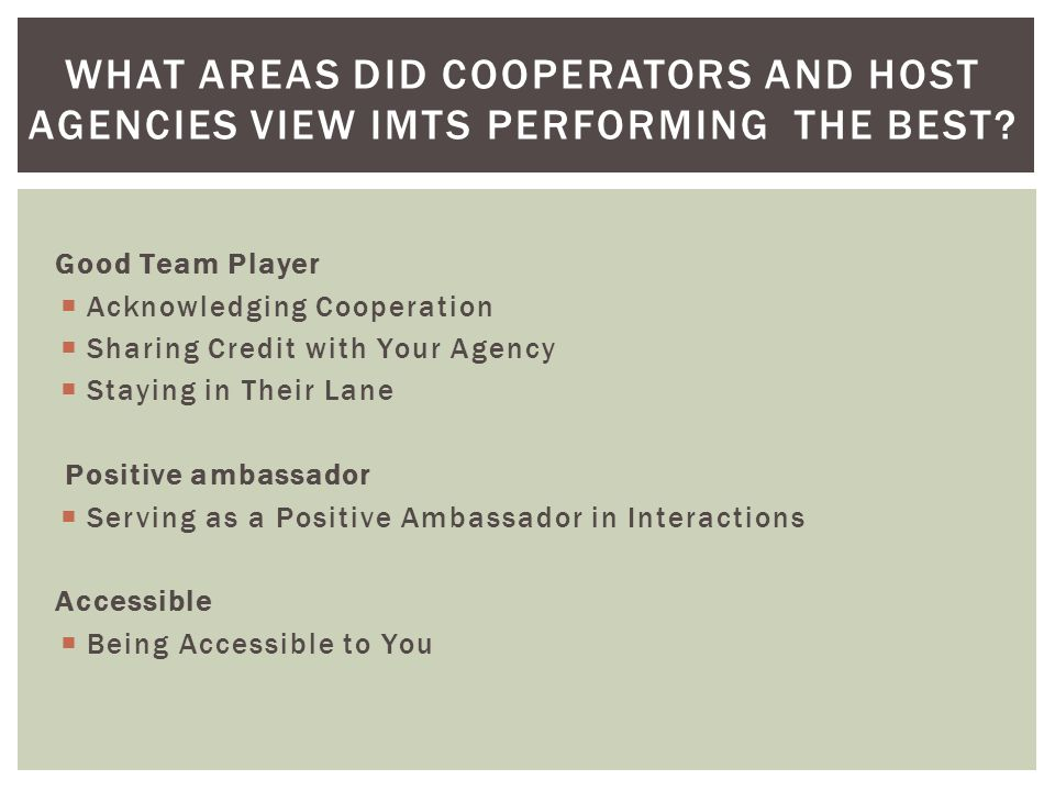 Good Team Player Acknowledging Cooperation Sharing Credit with Your Agency Staying in Their Lane Positive ambassador Serving as a Positive Ambassador in Interactions Accessible Being Accessible to You WHAT AREAS DID COOPERATORS AND HOST AGENCIES VIEW IMTS PERFORMING THE BEST