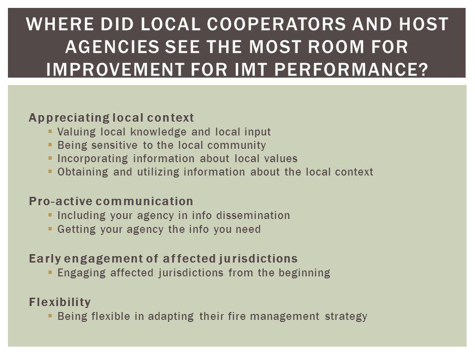 Appreciating local context Valuing local knowledge and local input Being sensitive to the local community Incorporating information about local values Obtaining and utilizing information about the local context Pro-active communication Including your agency in info dissemination Getting your agency the info you need Early engagement of affected jurisdictions Engaging affected jurisdictions from the beginning Flexibility Being flexible in adapting their fire management strategy WHERE DID LOCAL COOPERATORS AND HOST AGENCIES SEE THE MOST ROOM FOR IMPROVEMENT FOR IMT PERFORMANCE