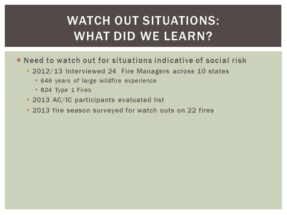 Need to watch out for situations indicative of social risk 2012/13 Interviewed 24 Fire Managers across 10 states 646 years of large wildfire experience 824 Type 1 Fires 2013 AC/IC participants evaluated list 2013 fire season surveyed for watch outs on 22 fires WATCH OUT SITUATIONS: WHAT DID WE LEARN