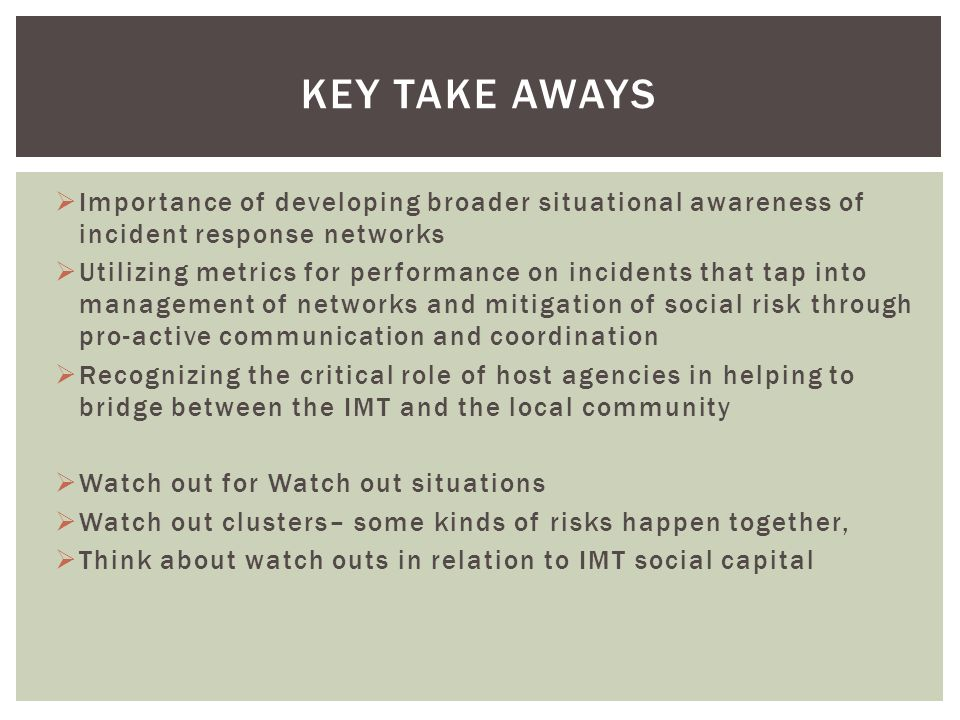 Importance of developing broader situational awareness of incident response networks Utilizing metrics for performance on incidents that tap into management of networks and mitigation of social risk through pro-active communication and coordination Recognizing the critical role of host agencies in helping to bridge between the IMT and the local community Watch out for Watch out situations Watch out clusters– some kinds of risks happen together, Think about watch outs in relation to IMT social capital KEY TAKE AWAYS