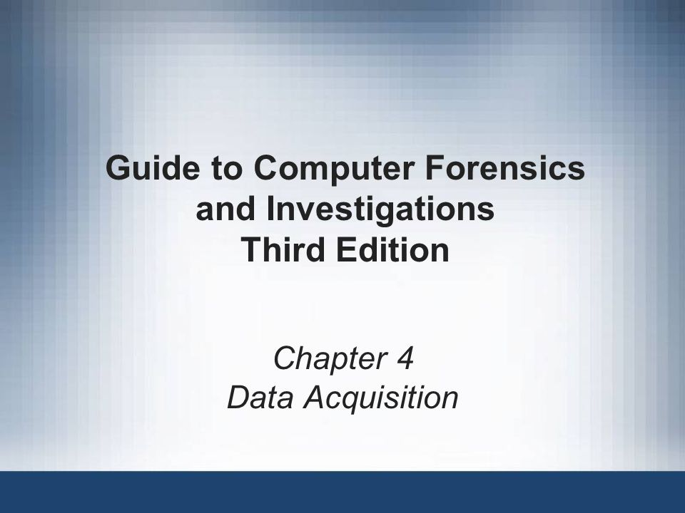 Chapter 4 Data Acquisition Guide to Computer Forensics and Investigations Third Edition