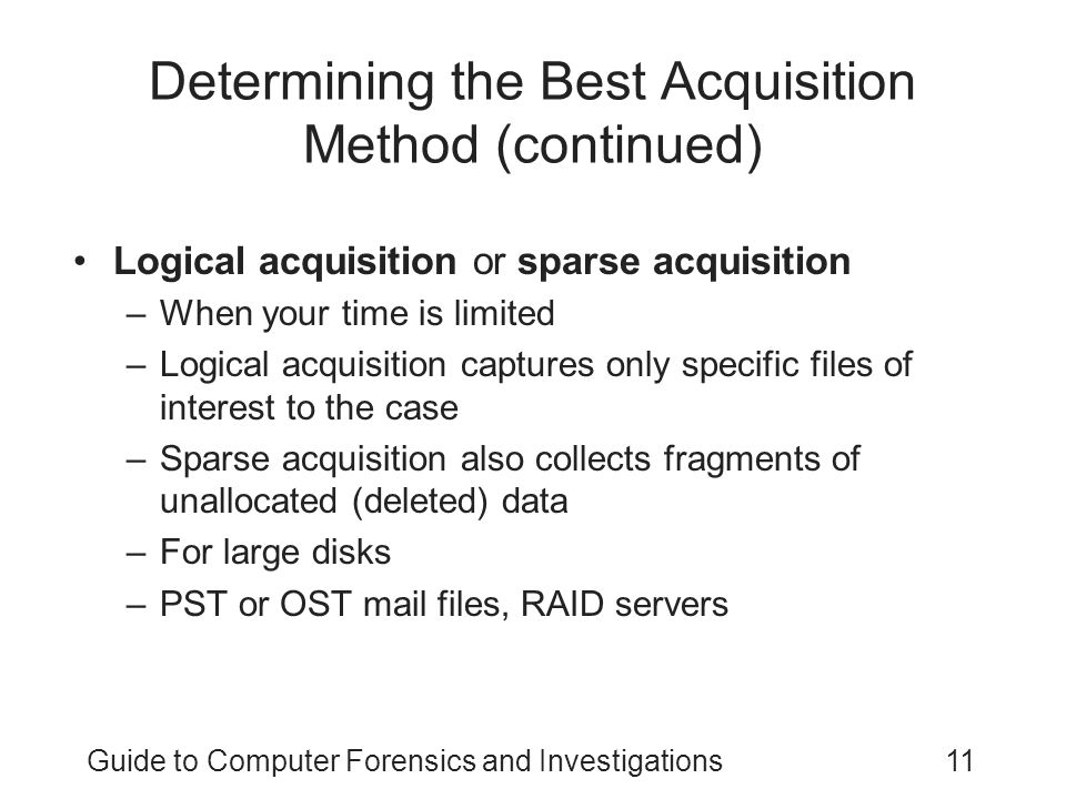 Guide to Computer Forensics and Investigations11 Determining the Best Acquisition Method (continued) Logical acquisition or sparse acquisition –When y