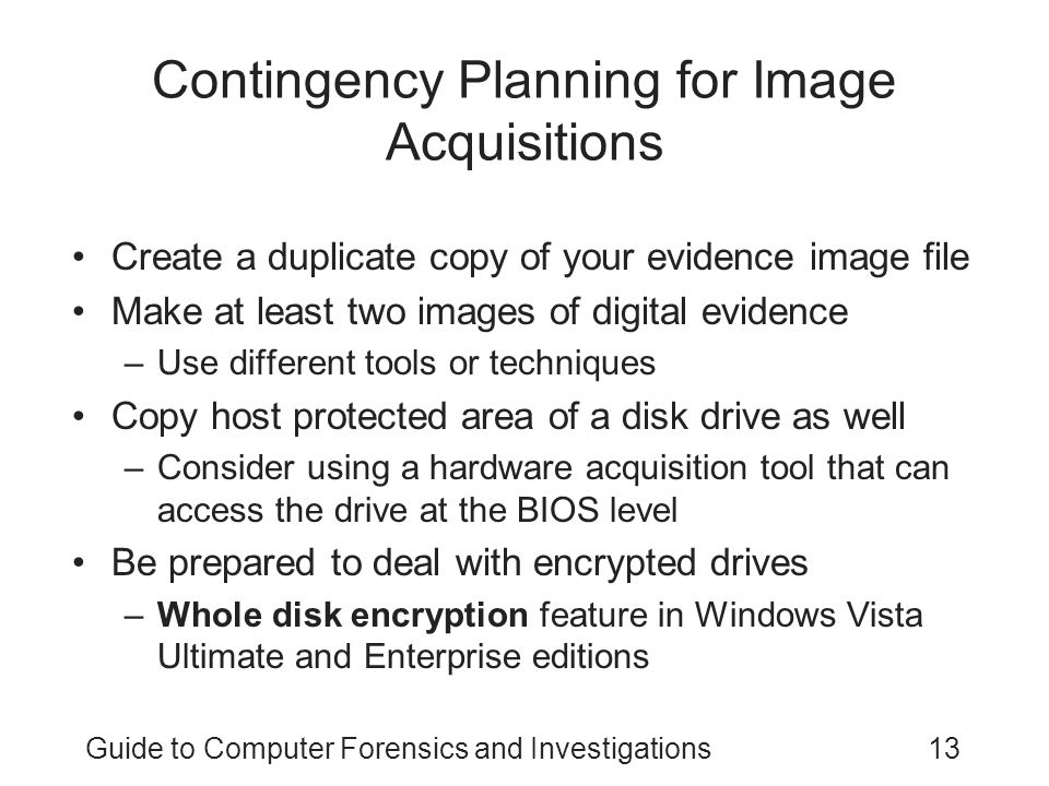 Guide to Computer Forensics and Investigations13 Contingency Planning for Image Acquisitions Create a duplicate copy of your evidence image file Make