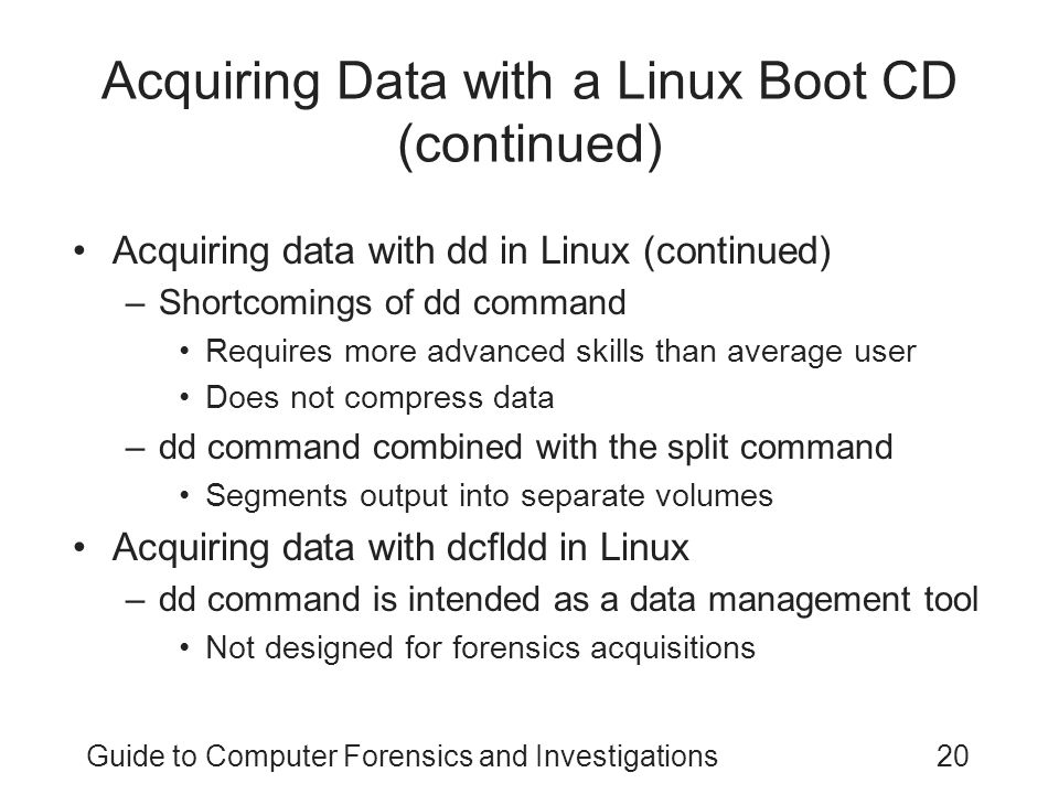 Guide to Computer Forensics and Investigations20 Acquiring Data with a Linux Boot CD (continued) Acquiring data with dd in Linux (continued) –Shortcom