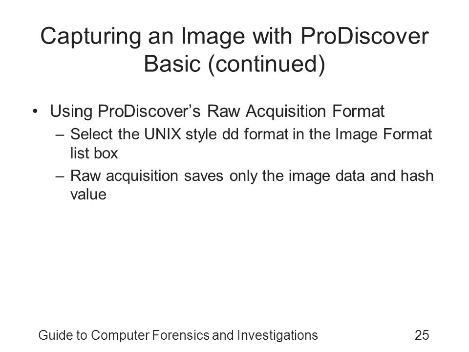 Guide to Computer Forensics and Investigations25 Capturing an Image with ProDiscover Basic (continued) Using ProDiscovers Raw Acquisition Format –Sele