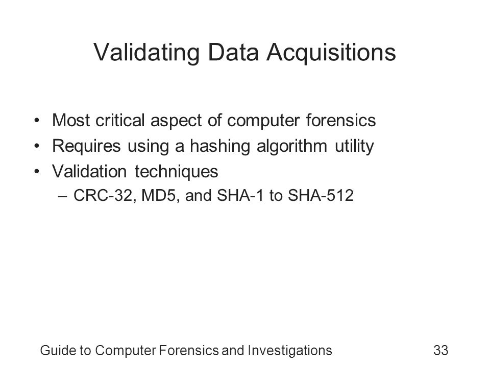 Guide to Computer Forensics and Investigations33 Validating Data Acquisitions Most critical aspect of computer forensics Requires using a hashing algo
