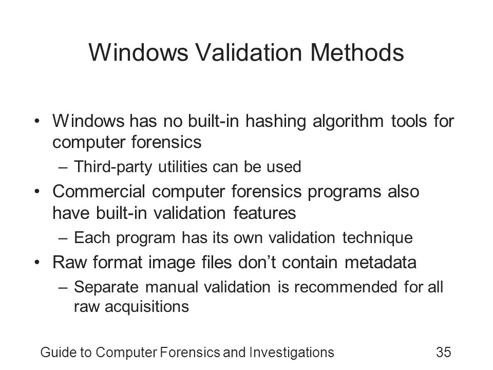 Guide to Computer Forensics and Investigations35 Windows Validation Methods Windows has no built-in hashing algorithm tools for computer forensics –Th