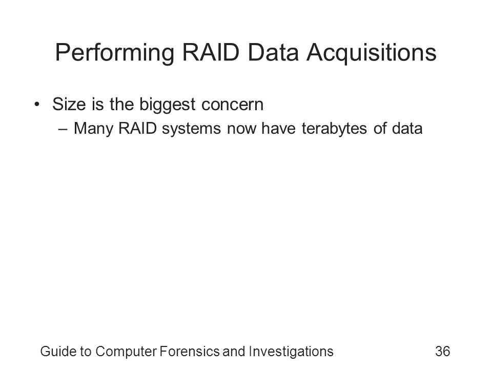Guide to Computer Forensics and Investigations36 Performing RAID Data Acquisitions Size is the biggest concern –Many RAID systems now have terabytes o