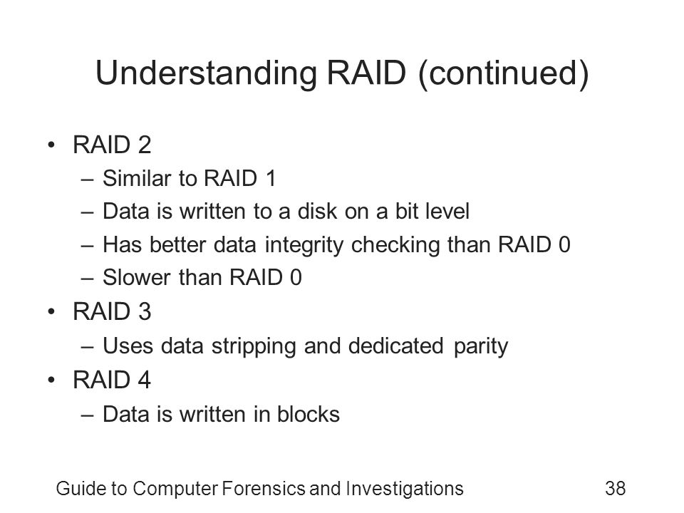 Guide to Computer Forensics and Investigations38 Understanding RAID (continued) RAID 2 –Similar to RAID 1 –Data is written to a disk on a bit level –H
