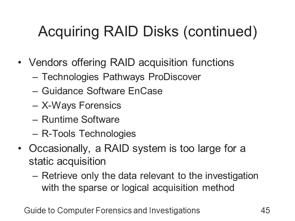 Guide to Computer Forensics and Investigations45 Acquiring RAID Disks (continued) Vendors offering RAID acquisition functions –Technologies Pathways P