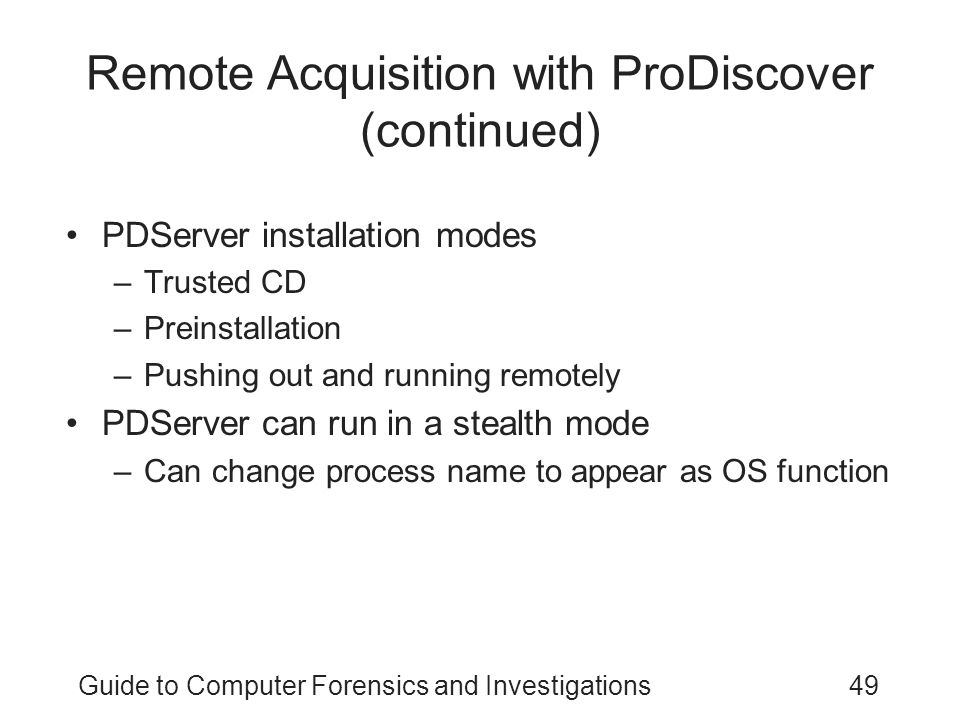 Guide to Computer Forensics and Investigations49 Remote Acquisition with ProDiscover (continued) PDServer installation modes –Trusted CD –Preinstallat
