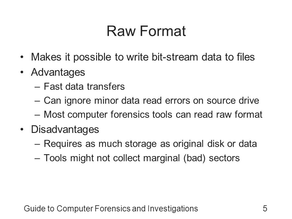 Guide to Computer Forensics and Investigations5 Raw Format Makes it possible to write bit-stream data to files Advantages –Fast data transfers –Can ig