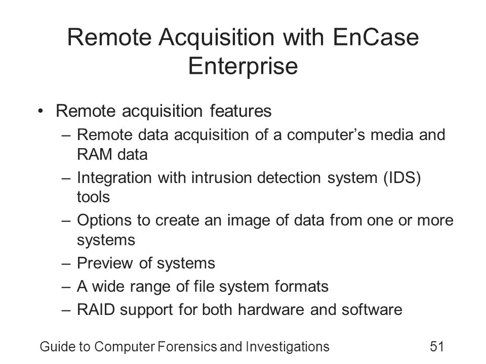 Guide to Computer Forensics and Investigations51 Remote Acquisition with EnCase Enterprise Remote acquisition features –Remote data acquisition of a c