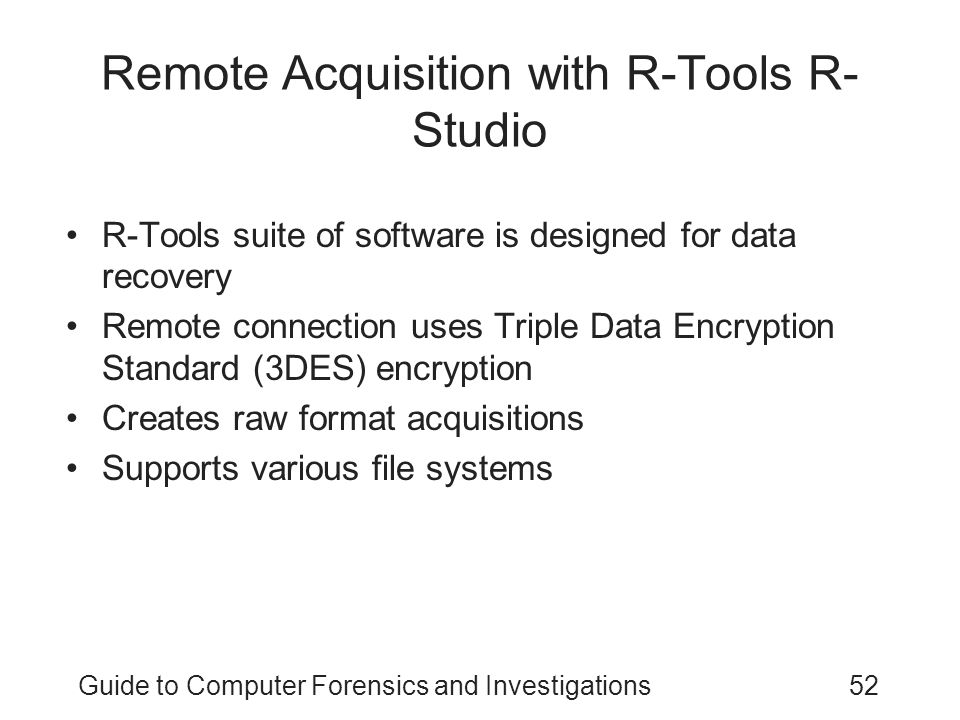 Guide to Computer Forensics and Investigations52 Remote Acquisition with R-Tools R- Studio R-Tools suite of software is designed for data recovery Rem