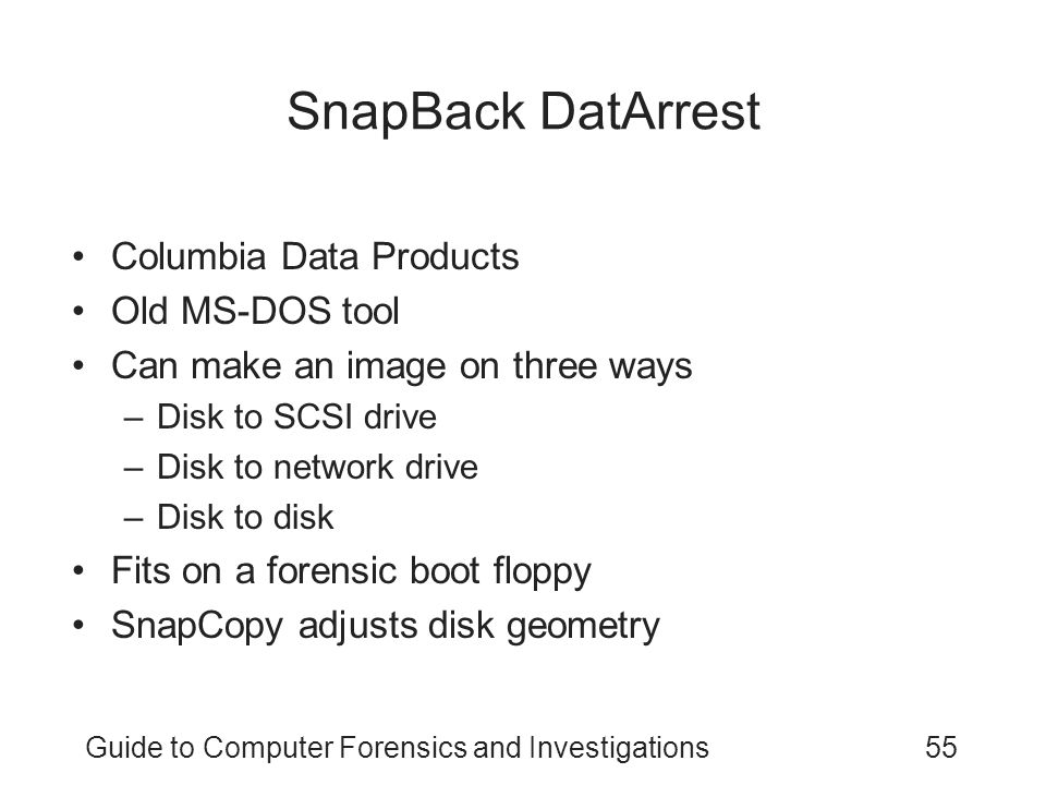 Guide to Computer Forensics and Investigations55 SnapBack DatArrest Columbia Data Products Old MS-DOS tool Can make an image on three ways –Disk to SC