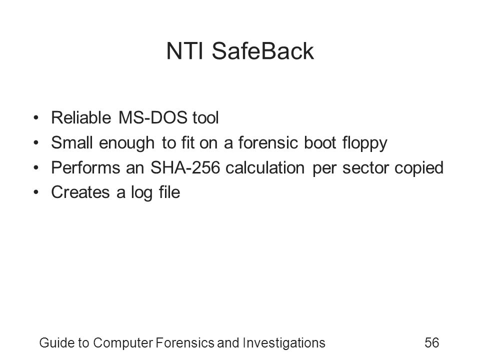 Guide to Computer Forensics and Investigations56 NTI SafeBack Reliable MS-DOS tool Small enough to fit on a forensic boot floppy Performs an SHA-256 c