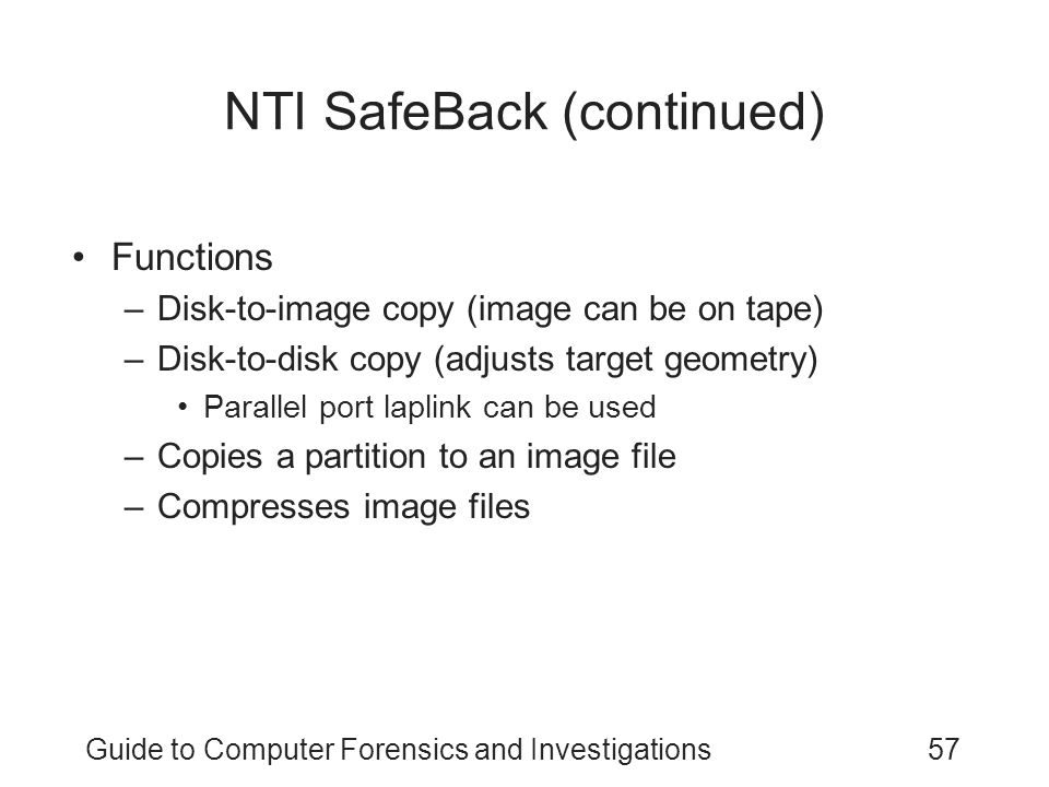 Guide to Computer Forensics and Investigations57 NTI SafeBack (continued) Functions –Disk-to-image copy (image can be on tape) –Disk-to-disk copy (adj