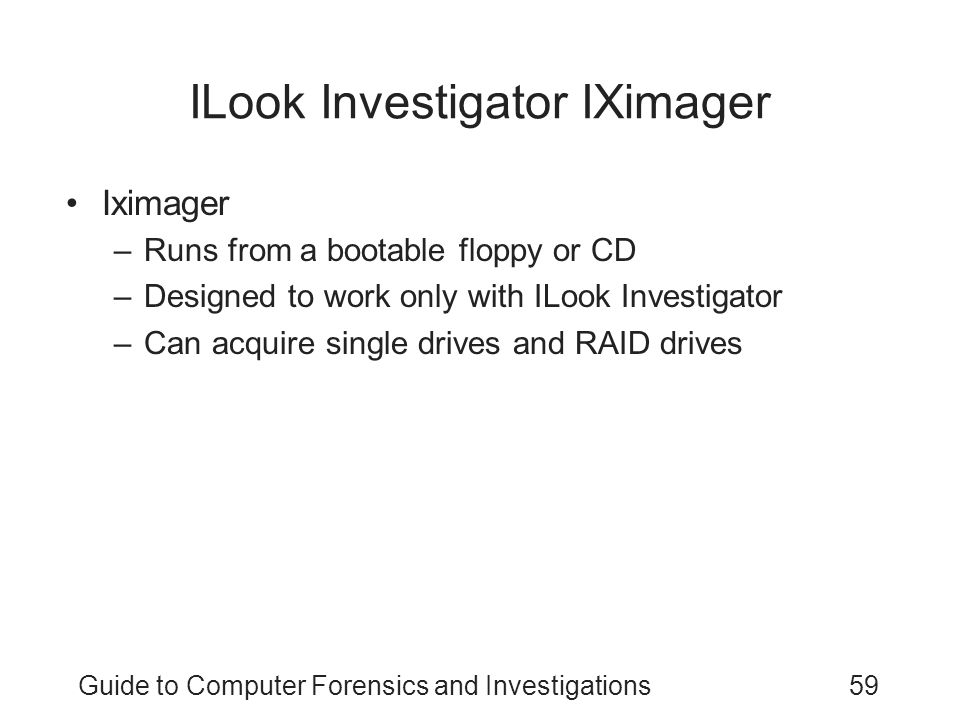 Guide to Computer Forensics and Investigations59 ILook Investigator IXimager Iximager –Runs from a bootable floppy or CD –Designed to work only with I