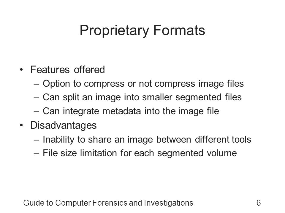 Guide to Computer Forensics and Investigations6 Proprietary Formats Features offered –Option to compress or not compress image files –Can split an ima