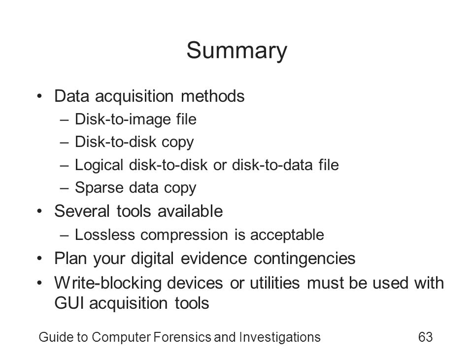 Guide to Computer Forensics and Investigations63 Summary Data acquisition methods –Disk-to-image file –Disk-to-disk copy –Logical disk-to-disk or disk