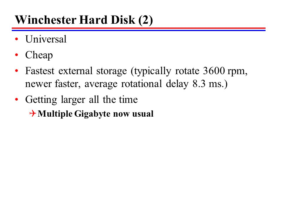 Winchester Hard Disk (2) Universal Cheap Fastest external storage (typically rotate 3600 rpm, newer faster, average rotational delay 8.3 ms.) Getting larger all the time Multiple Gigabyte now usual