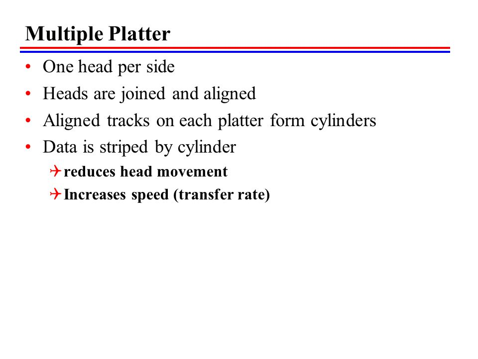 Multiple Platter One head per side Heads are joined and aligned Aligned tracks on each platter form cylinders Data is striped by cylinder reduces head movement Increases speed (transfer rate)