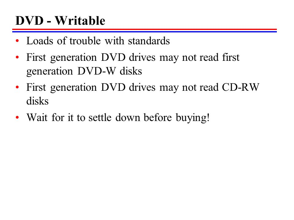 DVD - Writable Loads of trouble with standards First generation DVD drives may not read first generation DVD-W disks First generation DVD drives may not read CD-RW disks Wait for it to settle down before buying!