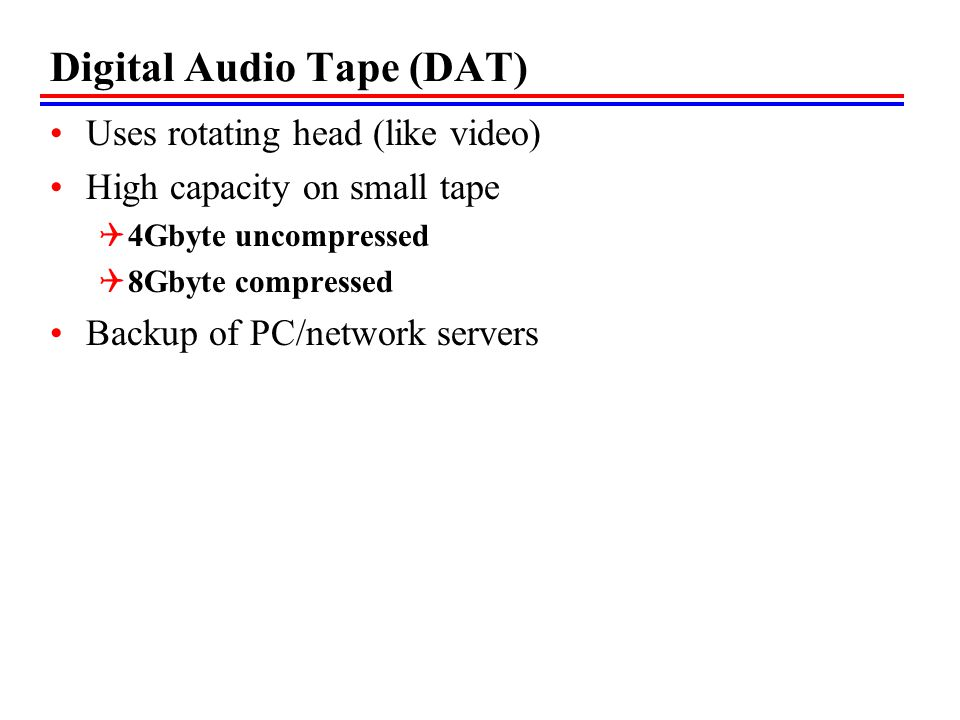 Digital Audio Tape (DAT) Uses rotating head (like video) High capacity on small tape 4Gbyte uncompressed 8Gbyte compressed Backup of PC/network servers