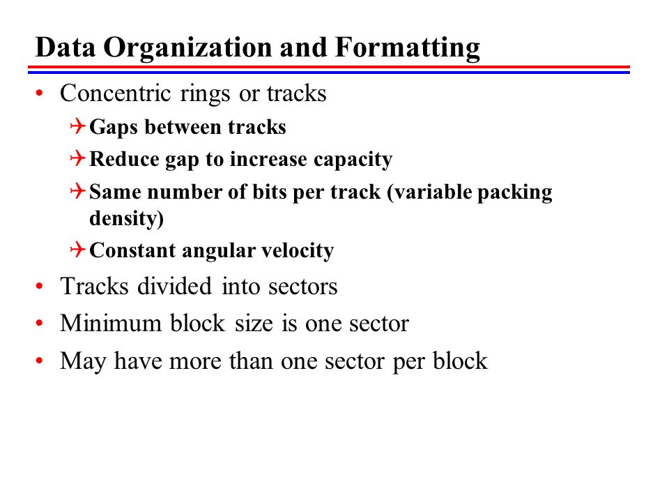 Data Organization and Formatting Concentric rings or tracks Gaps between tracks Reduce gap to increase capacity Same number of bits per track (variable packing density) Constant angular velocity Tracks divided into sectors Minimum block size is one sector May have more than one sector per block