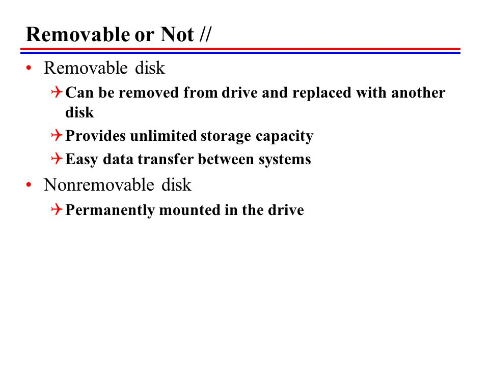 Removable or Not // Removable disk Can be removed from drive and replaced with another disk Provides unlimited storage capacity Easy data transfer between systems Nonremovable disk Permanently mounted in the drive