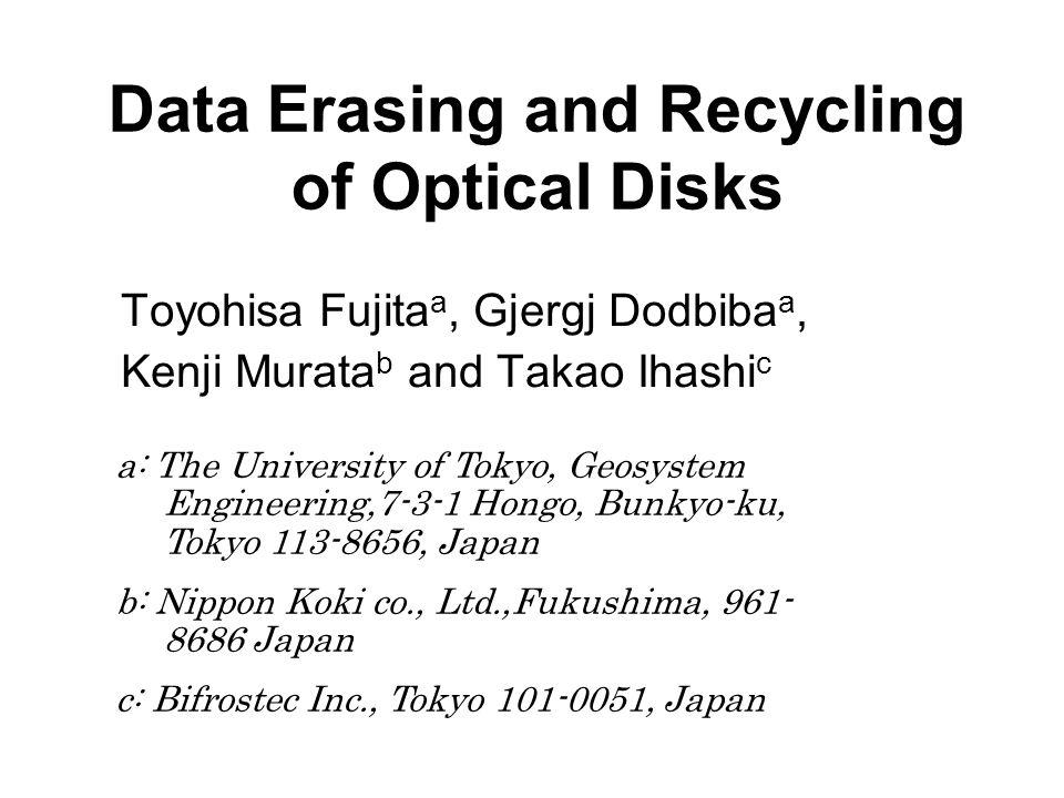 Data Erasing and Recycling of Optical Disks Toyohisa Fujita a, Gjergj Dodbiba a, Kenji Murata b and Takao Ihashi c a: The University of Tokyo, Geosystem Engineering,7-3-1 Hongo, Bunkyo-ku, Tokyo 113-8656, Japan b: Nippon Koki co., Ltd.,Fukushima, 961- 8686 Japan c: Bifrostec Inc., Tokyo 101-0051, Japan