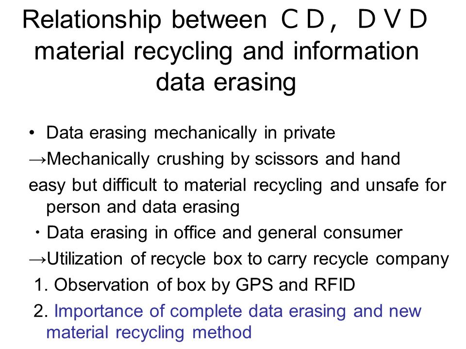 Relationship between material recycling and information data erasing Data erasing mechanically in private Mechanically crushing by scissors and hand easy but difficult to material recycling and unsafe for person and data erasing Data erasing in office and general consumer Utilization of recycle box to carry recycle company 1.
