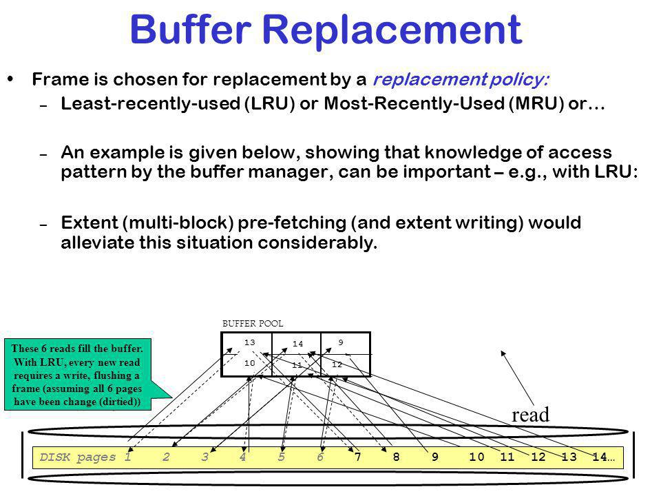 Buffer Replacement Frame is chosen for replacement by a replacement policy: – Least-recently-used (LRU) or Most-Recently-Used (MRU) or… – An example is given below, showing that knowledge of access pattern by the buffer manager, can be important – e.g., with LRU: DISK pages 1 2 3 4 5 6 7 8 9 10 11 12 13 14… BUFFER POOL 1 2 3 4 5 6 7 8 9 10 11 12 13 14 write read These 6 reads fill the buffer.