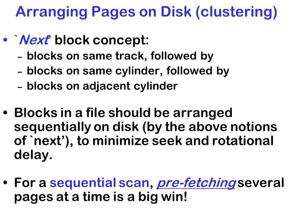 Arranging Pages on Disk (clustering) `Next block concept: – blocks on same track, followed by – blocks on same cylinder, followed by – blocks on adjacent cylinder Blocks in a file should be arranged sequentially on disk (by the above notions of `next), to minimize seek and rotational delay.