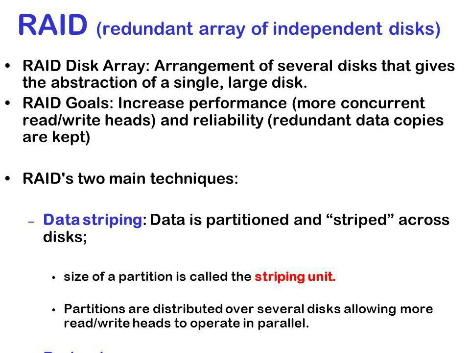 RAID (redundant array of independent disks) RAID Disk Array: Arrangement of several disks that gives the abstraction of a single, large disk.