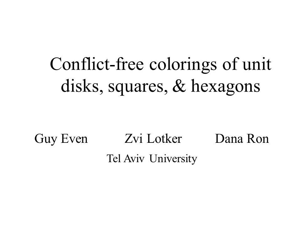 Guy EvenZvi LotkerDana Ron Tel Aviv University Conflict-free colorings of unit disks, squares, & hexagons