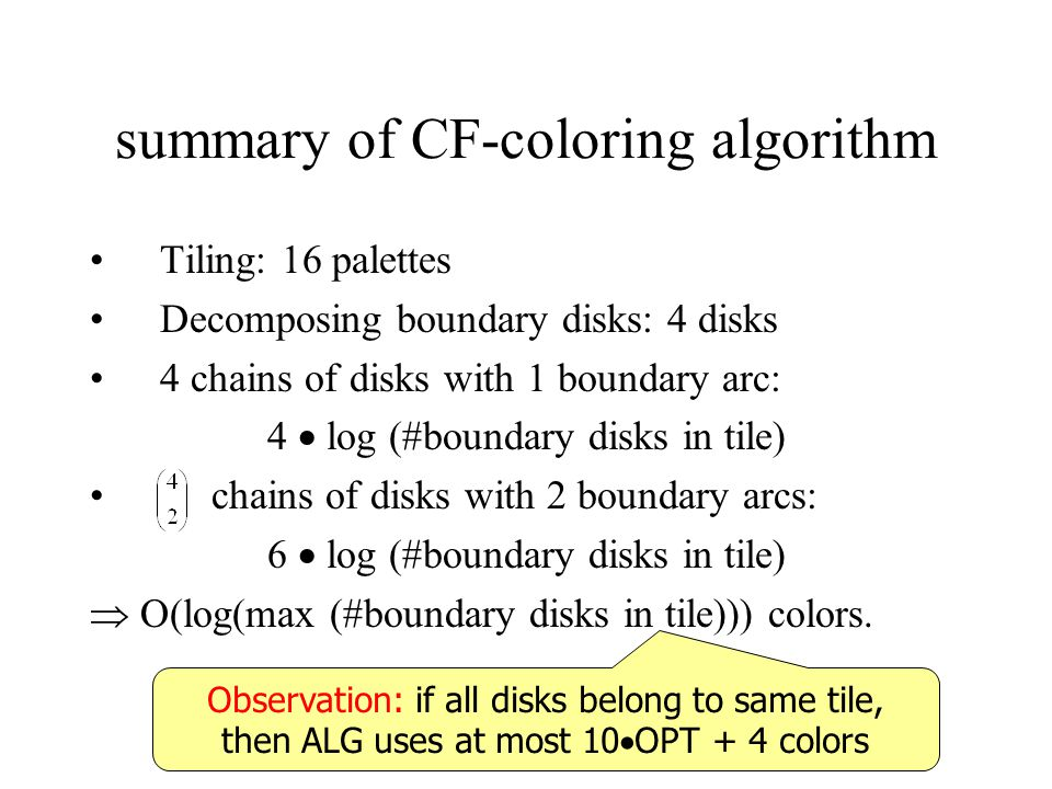 summary of CF-coloring algorithm Tiling: 16 palettes Decomposing boundary disks: 4 disks 4 chains of disks with 1 boundary arc: 4 log (#boundary disks in tile) chains of disks with 2 boundary arcs: 6 log (#boundary disks in tile) O(log(max (#boundary disks in tile))) colors.
