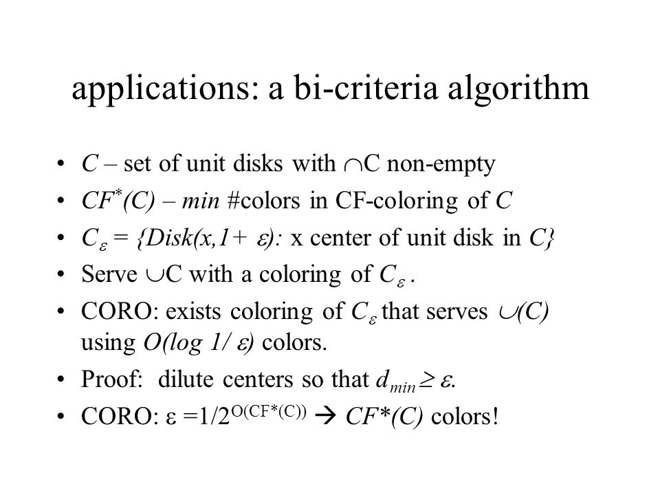 applications: a bi-criteria algorithm C – set of unit disks with C non-empty CF * (C) – min #colors in CF-coloring of C C = {Disk(x,1+ ): x center of unit disk in C} Serve C with a coloring of C.