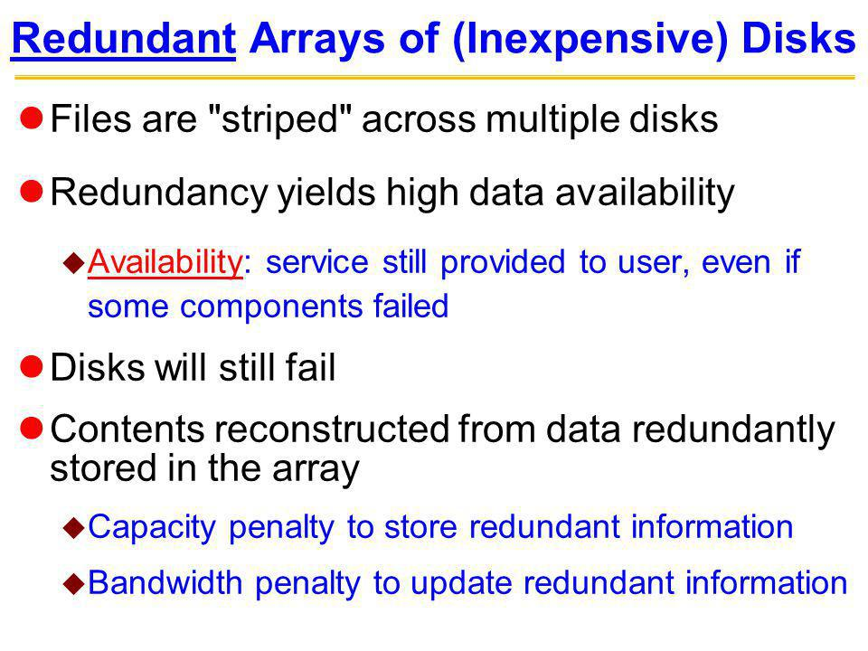 Redundant Arrays of (Inexpensive) Disks Files are striped across multiple disks Redundancy yields high data availability Availability: service still provided to user, even if some components failed Disks will still fail Contents reconstructed from data redundantly stored in the array Capacity penalty to store redundant information Bandwidth penalty to update redundant information