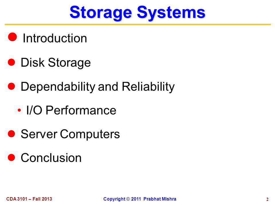 2 Storage Systems Introduction Disk Storage Dependability and Reliability I/O Performance Server Computers Conclusion CDA 3101 – Fall 2013 Copyright © 2011 Prabhat Mishra