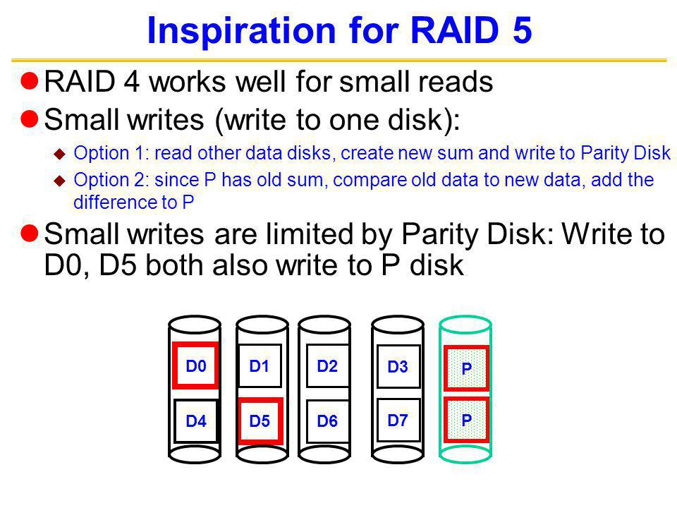 Inspiration for RAID 5 RAID 4 works well for small reads Small writes (write to one disk): Option 1: read other data disks, create new sum and write to Parity Disk Option 2: since P has old sum, compare old data to new data, add the difference to P Small writes are limited by Parity Disk: Write to D0, D5 both also write to P disk D0 D1D2 D3 P D4 D5 D6 P D7