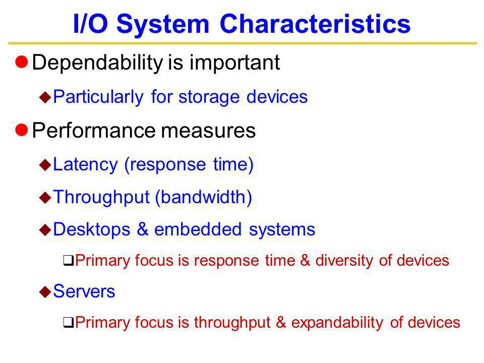 I/O System Characteristics Dependability is important Particularly for storage devices Performance measures Latency (response time) Throughput (bandwidth) Desktops & embedded systems Primary focus is response time & diversity of devices Servers Primary focus is throughput & expandability of devices