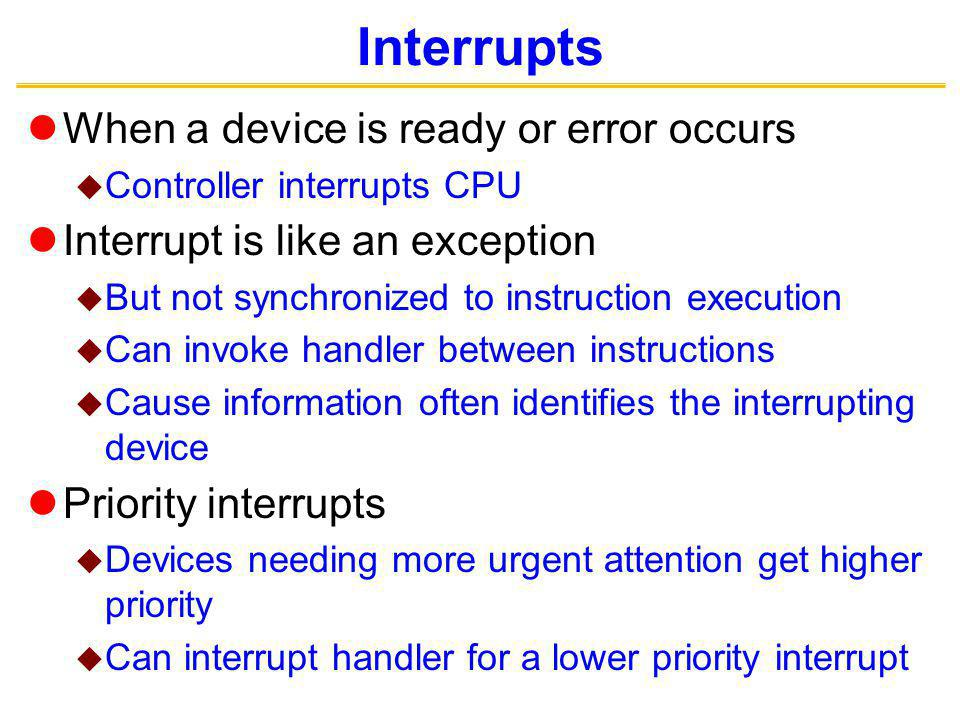 Interrupts When a device is ready or error occurs Controller interrupts CPU Interrupt is like an exception But not synchronized to instruction execution Can invoke handler between instructions Cause information often identifies the interrupting device Priority interrupts Devices needing more urgent attention get higher priority Can interrupt handler for a lower priority interrupt