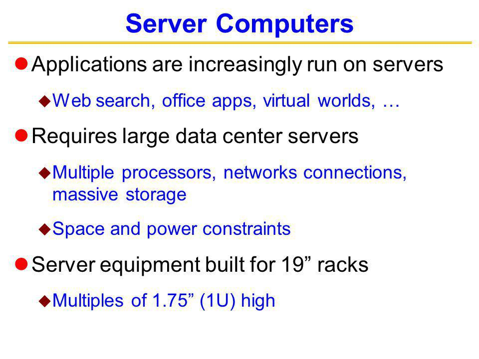 Server Computers Applications are increasingly run on servers Web search, office apps, virtual worlds, … Requires large data center servers Multiple processors, networks connections, massive storage Space and power constraints Server equipment built for 19 racks Multiples of 1.75 (1U) high