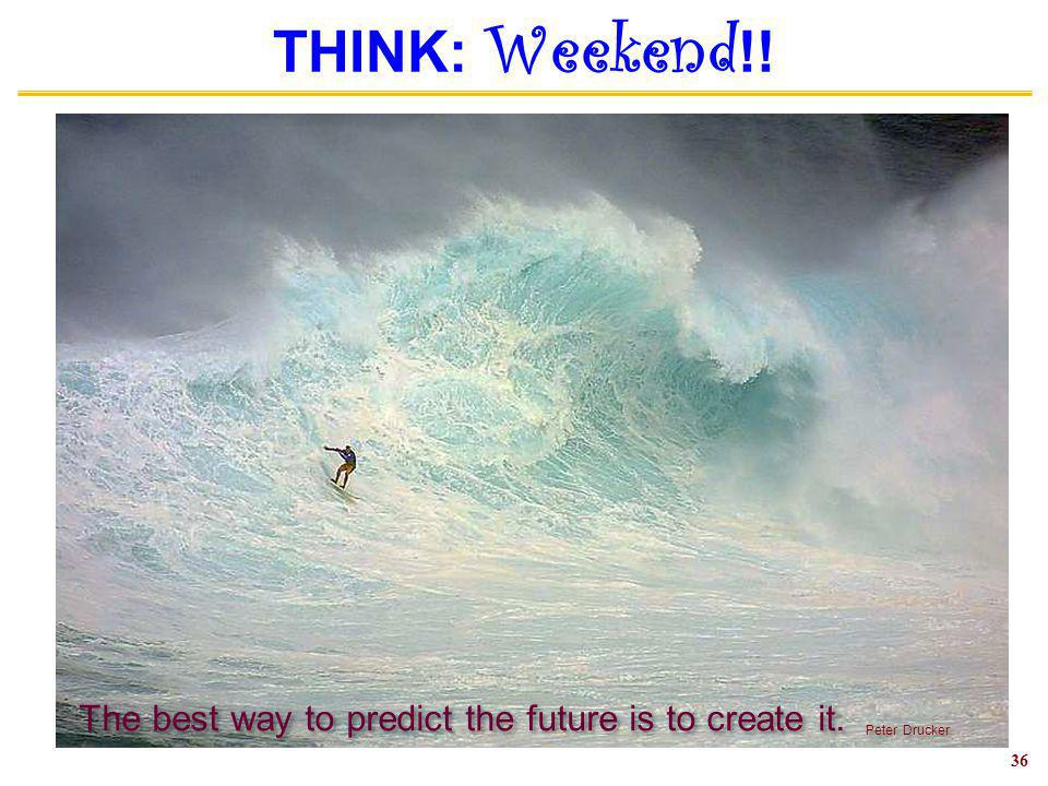 THINK: Weekend !! 36 The best way to predict the future is to create it. Peter Drucker