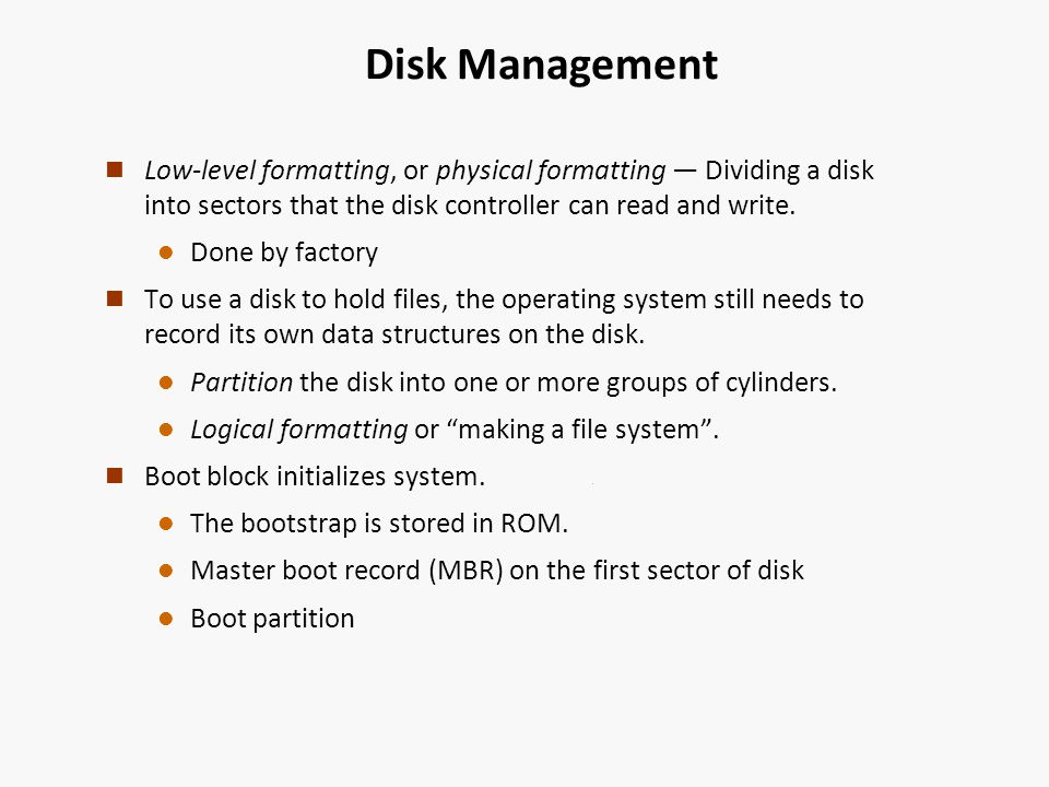 Disk Management n Low-level formatting, or physical formatting Dividing a disk into sectors that the disk controller can read and write.